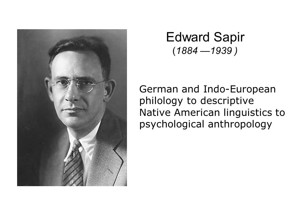 Edward Sapir (1884 1939 ) German and Indo-European philology to descriptive Native American linguistics to psychological anthropology