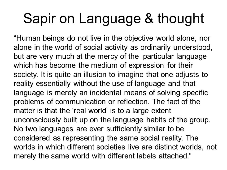 Sapir on Language & thought Human beings do not live in the objective world alone, nor alone in the world of social activity as ordinarily understood,