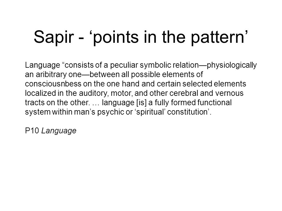 Sapir - points in the pattern Language consists of a peculiar symbolic relationphysiologically an aribitrary onebetween all possible elements of consc