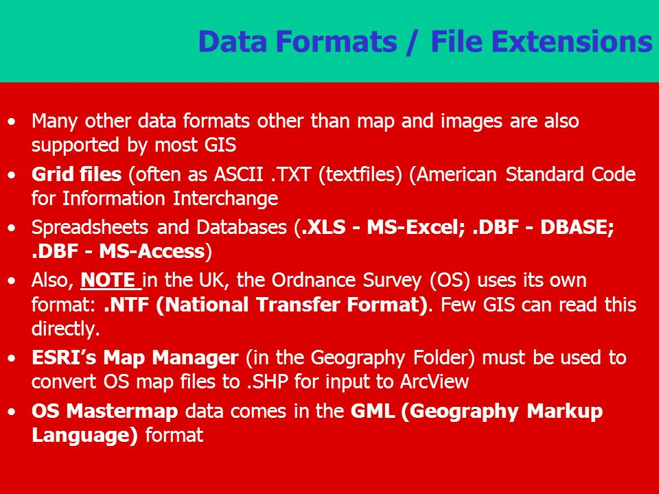 Data Formats / File Extensions Many other data formats other than map and images are also supported by most GIS Grid files (often as ASCII.TXT (textfiles) (American Standard Code for Information Interchange Spreadsheets and Databases (.XLS - MS-Excel;.DBF - DBASE;.DBF - MS-Access) Also, NOTE in the UK, the Ordnance Survey (OS) uses its own format:.NTF (National Transfer Format).
