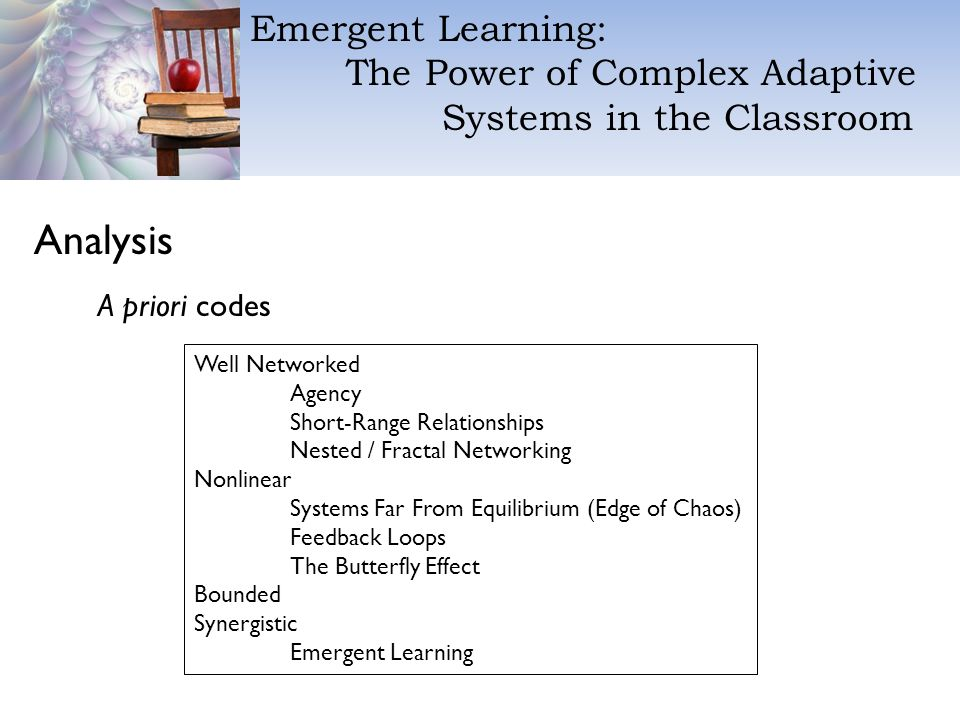 Emergent Learning: The Power of Complex Adaptive Systems in the Classroom Analysis A priori codes Well Networked Agency Short-Range Relationships Nested / Fractal Networking Nonlinear Systems Far From Equilibrium (Edge of Chaos) Feedback Loops The Butterfly Effect Bounded Synergistic Emergent Learning