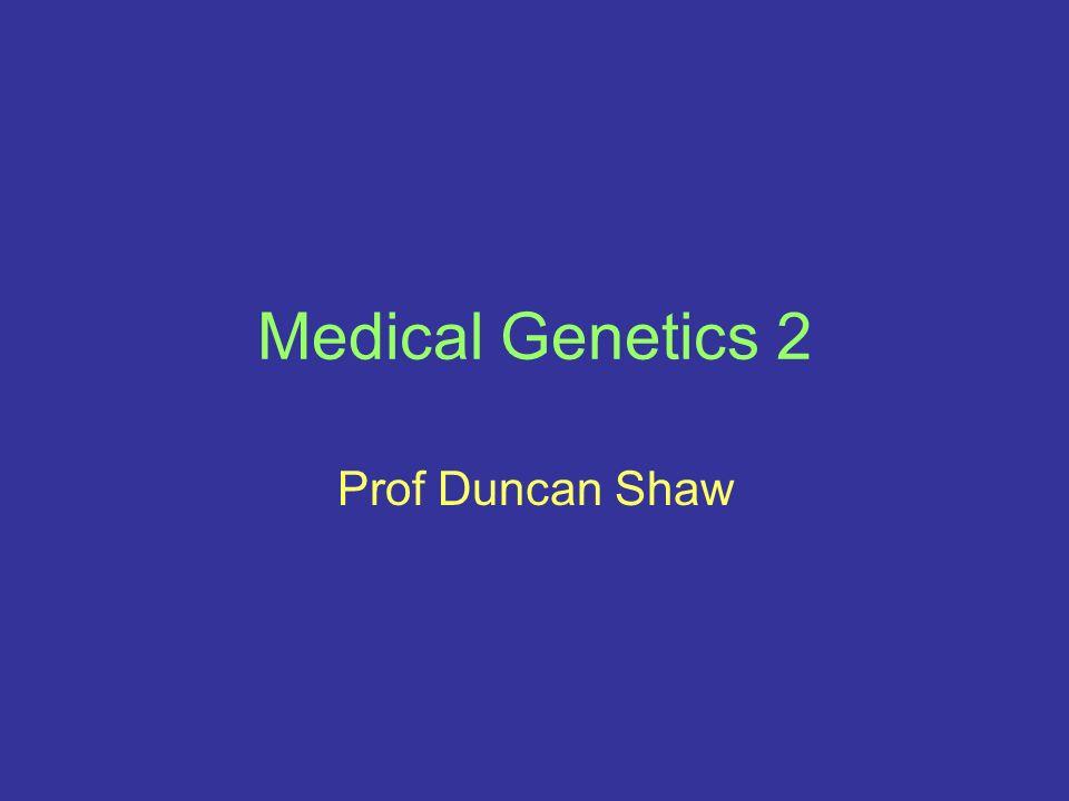 Medical Genetics 2 Prof Duncan Shaw