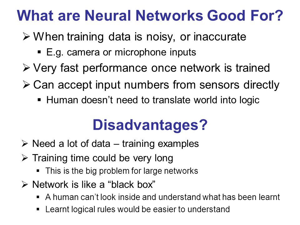 What are Neural Networks Good For? When training data is noisy, or inaccurate E.g. camera or microphone inputs Very fast performance once network is t