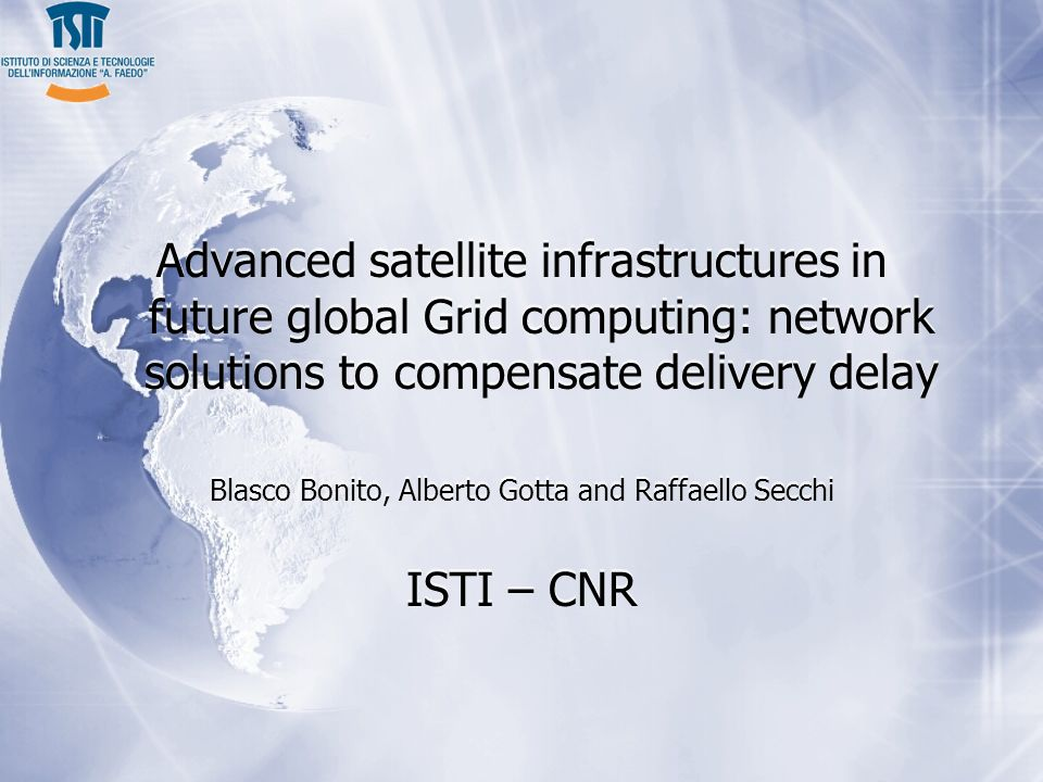 Advanced satellite infrastructures in future global Grid computing: network solutions to compensate delivery delay Blasco Bonito, Alberto Gotta and Raffaello Secchi ISTI – CNR Advanced satellite infrastructures in future global Grid computing: network solutions to compensate delivery delay Blasco Bonito, Alberto Gotta and Raffaello Secchi ISTI – CNR