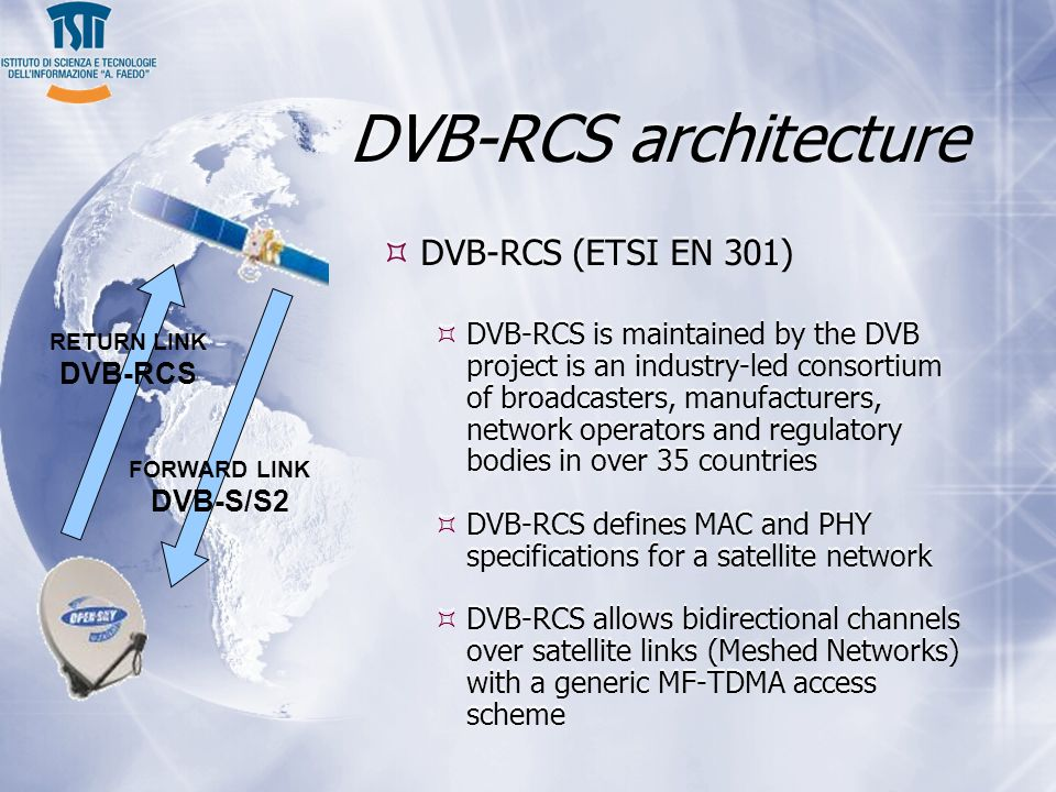 DVB-RCS architecture DVB-RCS (ETSI EN 301) DVB-RCS is maintained by the DVB project is an industry-led consortium of broadcasters, manufacturers, network operators and regulatory bodies in over 35 countries DVB-RCS defines MAC and PHY specifications for a satellite network DVB-RCS allows bidirectional channels over satellite links (Meshed Networks) with a generic MF-TDMA access scheme DVB-RCS (ETSI EN 301) DVB-RCS is maintained by the DVB project is an industry-led consortium of broadcasters, manufacturers, network operators and regulatory bodies in over 35 countries DVB-RCS defines MAC and PHY specifications for a satellite network DVB-RCS allows bidirectional channels over satellite links (Meshed Networks) with a generic MF-TDMA access scheme RETURN LINK DVB-RCS FORWARD LINK DVB-S/S2