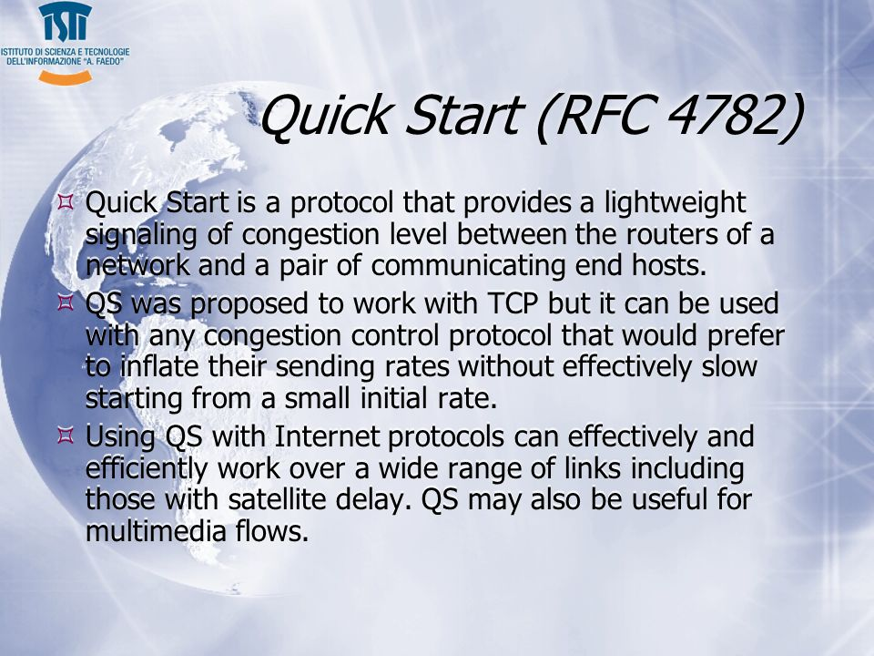 Quick Start (RFC 4782) Quick Start is a protocol that provides a lightweight signaling of congestion level between the routers of a network and a pair of communicating end hosts.