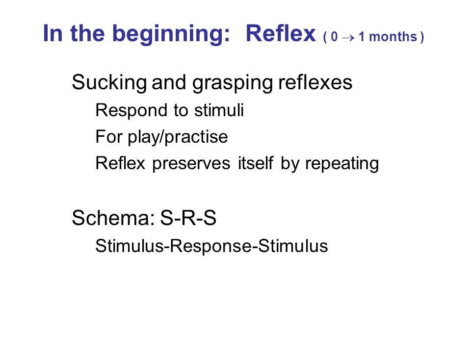 Sucking and grasping reflexes Respond to stimuli For play/practise Reflex preserves itself by repeating Schema: S-R-S Stimulus-Response-Stimulus In th
