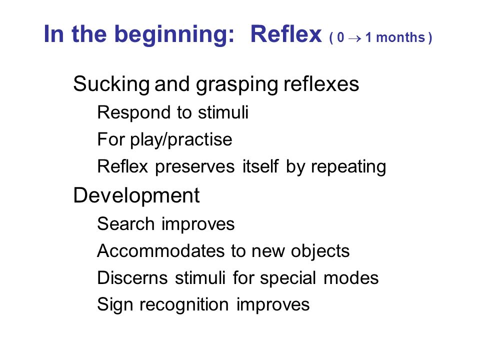 Sucking and grasping reflexes Respond to stimuli For play/practise Reflex preserves itself by repeating Development Search improves Accommodates to ne