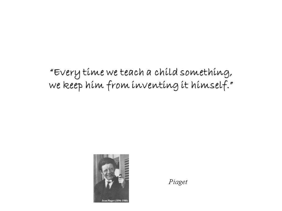 Piaget Every time we teach a child something, we keep him from inventing it himself.