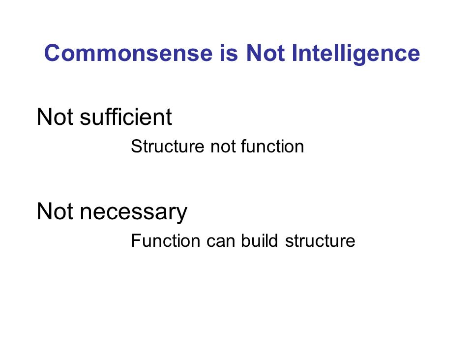 Commonsense is Not Intelligence Not sufficient Structure not function Not necessary Function can build structure