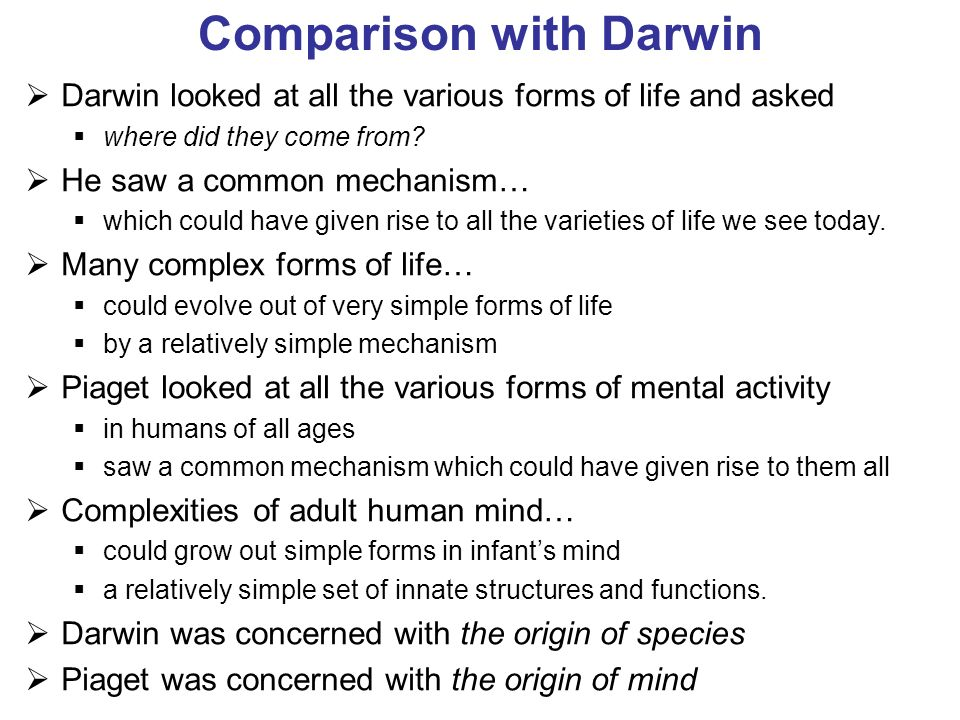 Comparison with Darwin Darwin looked at all the various forms of life and asked where did they come from? He saw a common mechanism… which could have