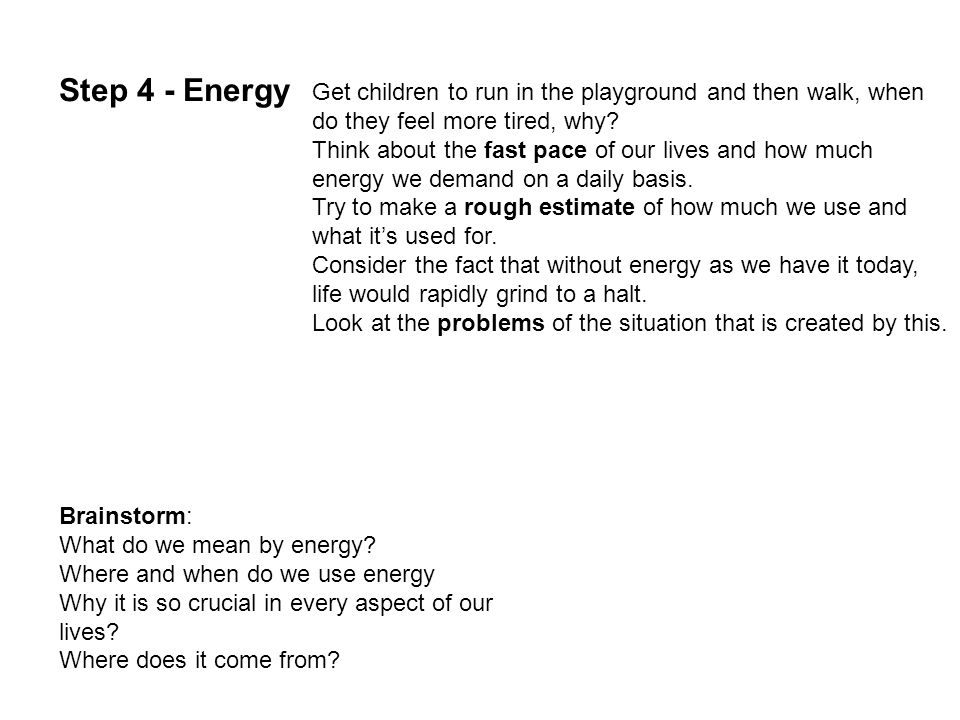 Step 4 - Energy Get children to run in the playground and then walk, when do they feel more tired, why.