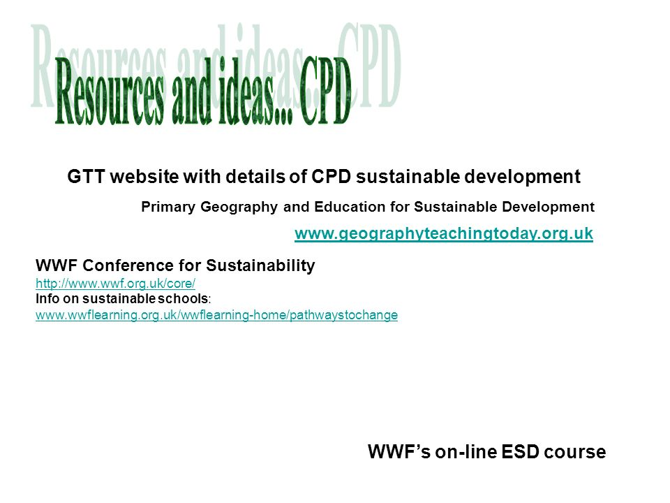 WWF Conference for Sustainability http://www.wwf.org.uk/core/ Info on sustainable schools: www.wwflearning.org.uk/wwflearning-home/pathwaystochange WWFs on-line ESD course GTT website with details of CPD sustainable development Primary Geography and Education for Sustainable Development www.geographyteachingtoday.org.uk