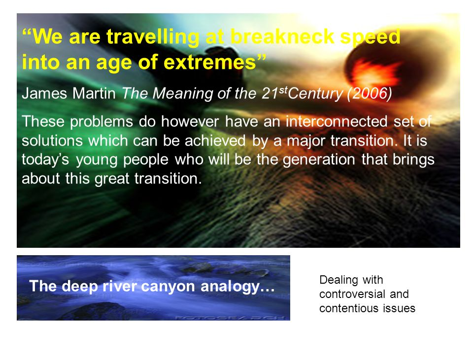 We are travelling at breakneck speed into an age of extremes James Martin The Meaning of the 21 st Century (2006) These problems do however have an interconnected set of solutions which can be achieved by a major transition.