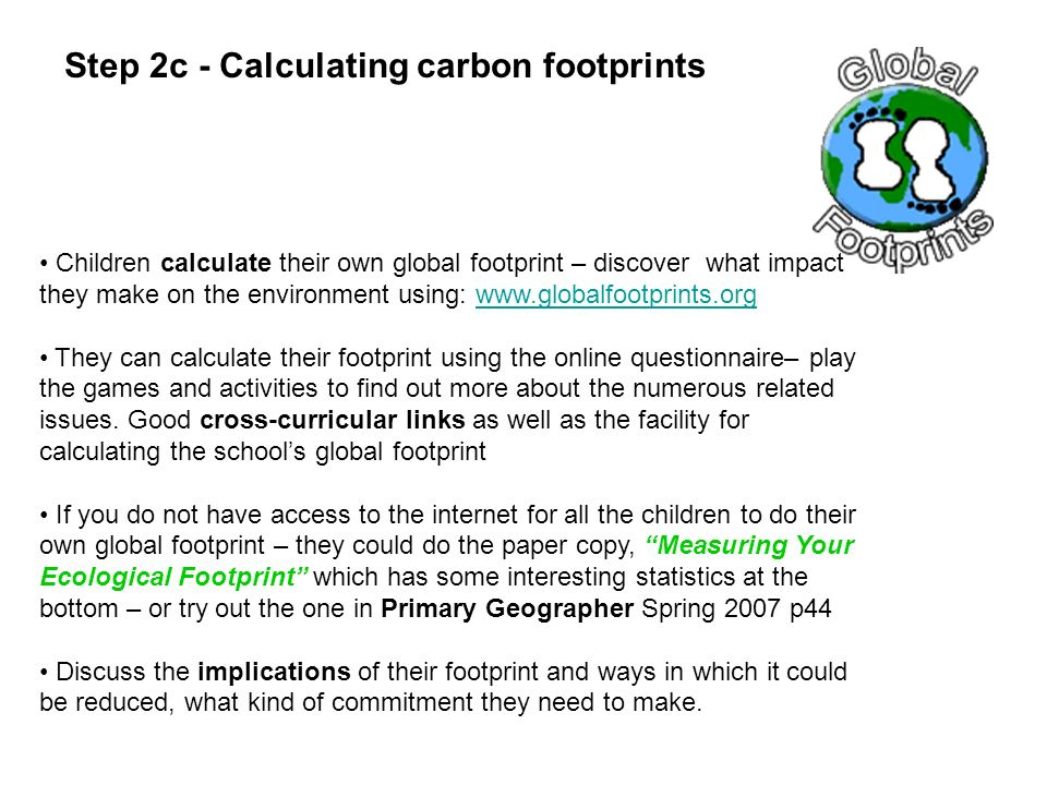 Children calculate their own global footprint – discover what impact they make on the environment using: www.globalfootprints.orgwww.globalfootprints.org They can calculate their footprint using the online questionnaire– play the games and activities to find out more about the numerous related issues.