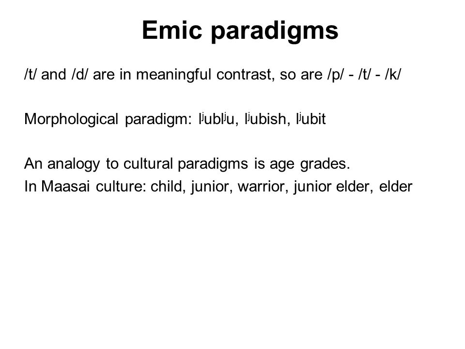 Emic paradigms /t/ and /d/ are in meaningful contrast, so are /p/ - /t/ - /k/ Morphological paradigm: l j ubl j u, l j ubish, l j ubit An analogy to cultural paradigms is age grades.