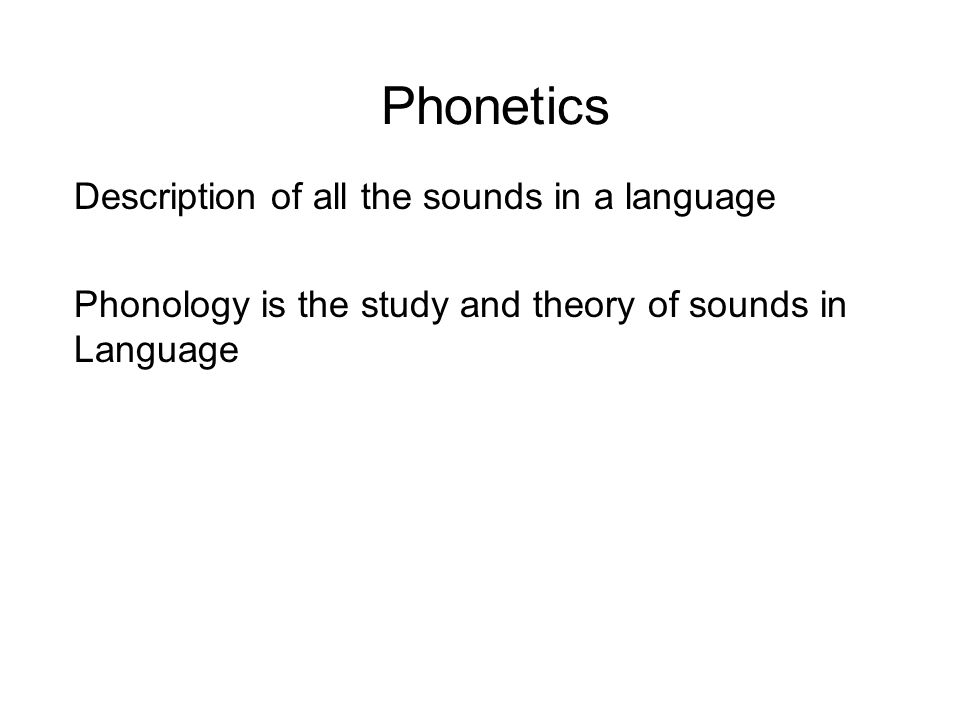 Phonetics Description of all the sounds in a language Phonology is the study and theory of sounds in Language