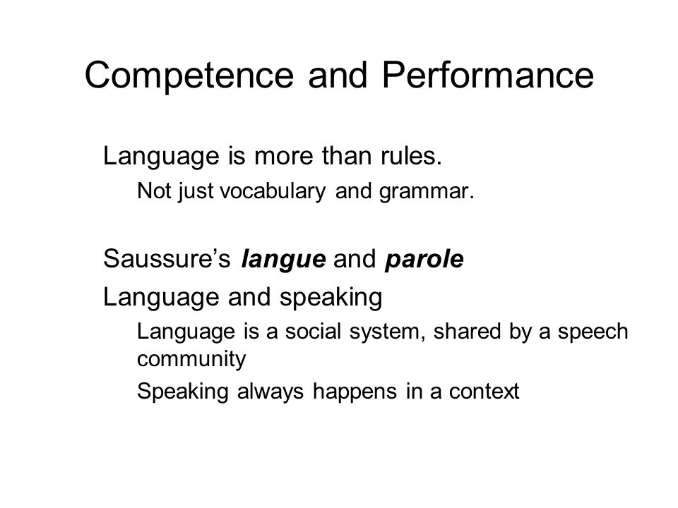Competence and Performance Language is more than rules. Not just vocabulary and grammar. Saussures langue and parole Language and speaking Language is