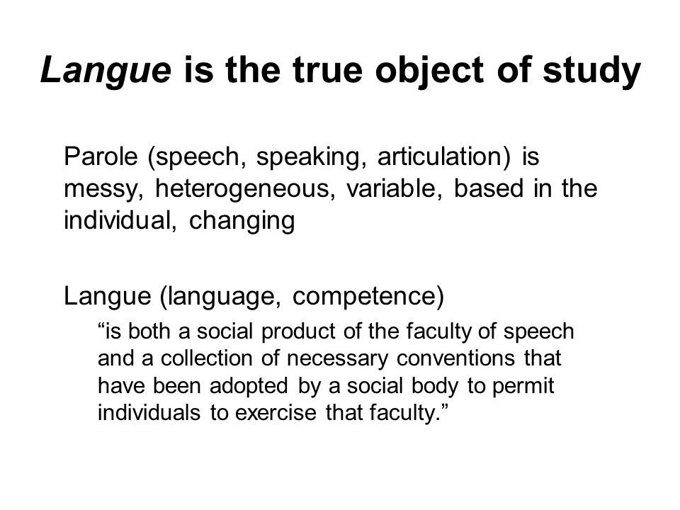 Langue is the true object of study Parole (speech, speaking, articulation) is messy, heterogeneous, variable, based in the individual, changing Langue