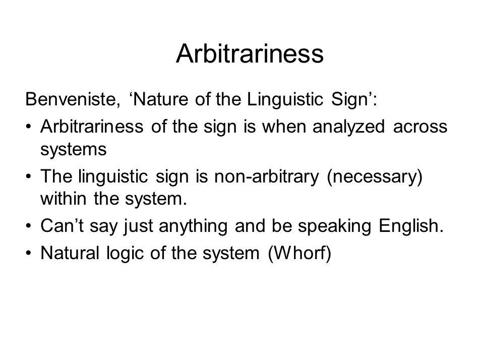 Arbitrariness Benveniste, Nature of the Linguistic Sign: Arbitrariness of the sign is when analyzed across systems The linguistic sign is non-arbitrar