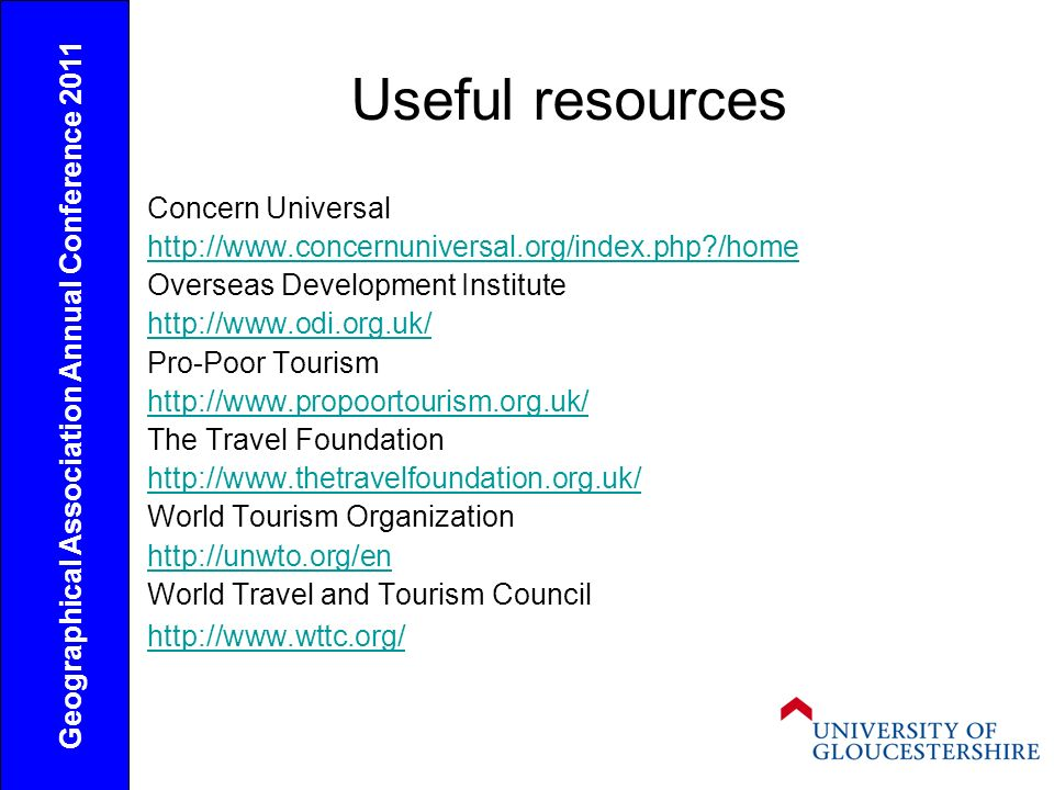 Useful resources Concern Universal http://www.concernuniversal.org/index.php /home Overseas Development Institute http://www.odi.org.uk/ Pro-Poor Tourism http://www.propoortourism.org.uk/ The Travel Foundation http://www.thetravelfoundation.org.uk/ World Tourism Organization http://unwto.org/en World Travel and Tourism Council http://www.wttc.org/ Geographical Association Annual Conference 2011