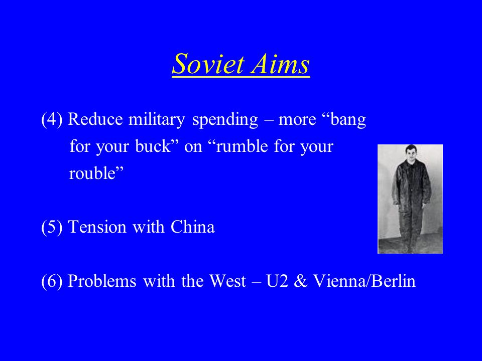 Soviet Aims (4) Reduce military spending – more bang for your buck on rumble for your rouble (5) Tension with China (6) Problems with the West – U2 &