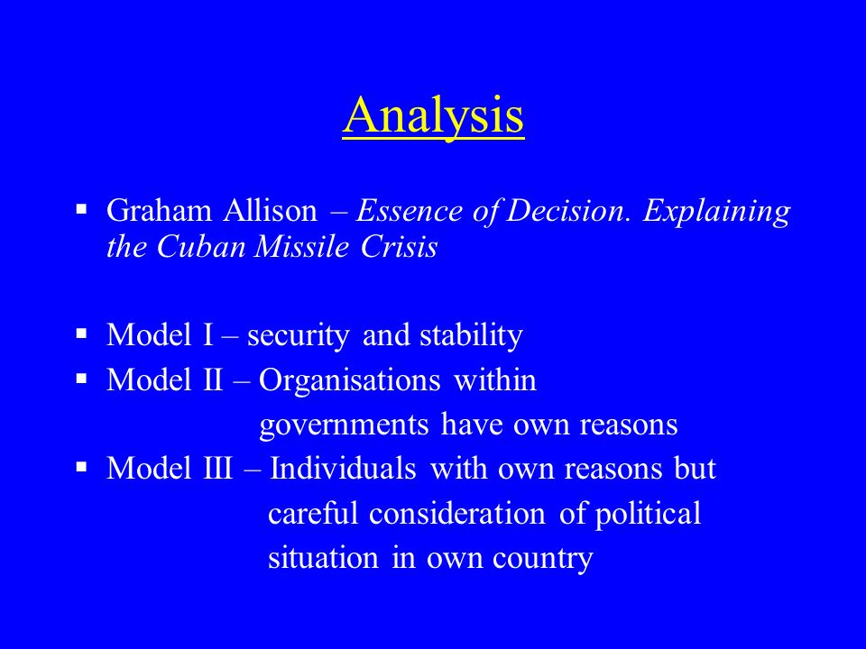Analysis Graham Allison – Essence of Decision. Explaining the Cuban Missile Crisis Model I – security and stability Model II – Organisations within go