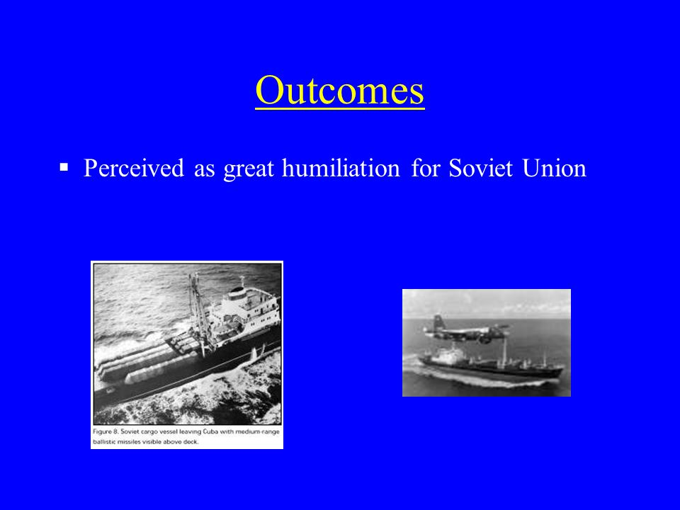 Outcomes Perceived as great humiliation for Soviet Union
