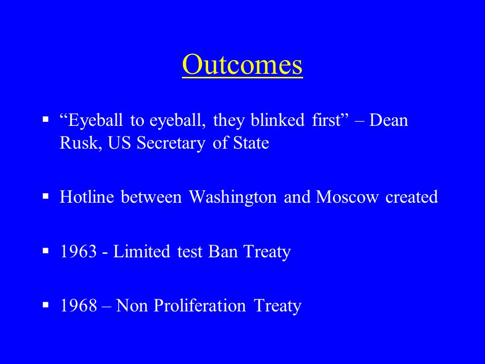 Outcomes Eyeball to eyeball, they blinked first – Dean Rusk, US Secretary of State Hotline between Washington and Moscow created 1963 - Limited test B