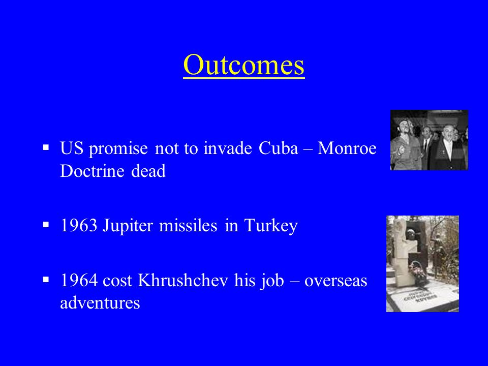 Outcomes US promise not to invade Cuba – Monroe Doctrine dead 1963 Jupiter missiles in Turkey 1964 cost Khrushchev his job – overseas adventures