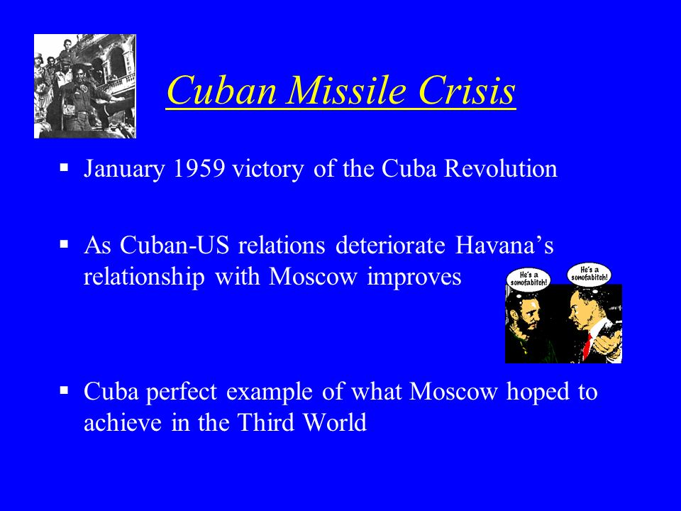 Cuban Missile Crisis January 1959 victory of the Cuba Revolution As Cuban-US relations deteriorate Havanas relationship with Moscow improves Cuba perf