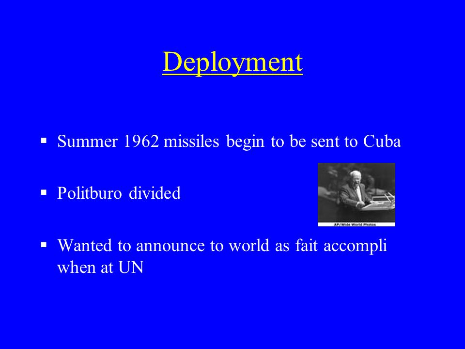 Deployment Summer 1962 missiles begin to be sent to Cuba Politburo divided Wanted to announce to world as fait accompli when at UN