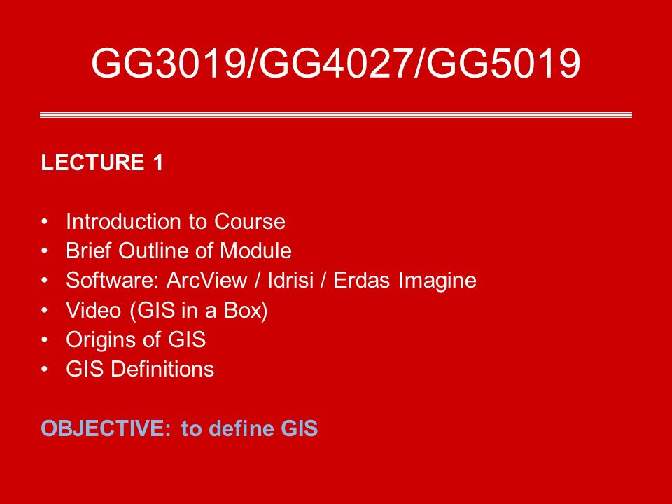 GG3019/GG4027/GG5019 LECTURE 1 Introduction to Course Brief Outline of Module Software: ArcView / Idrisi / Erdas Imagine Video (GIS in a Box) Origins of GIS GIS Definitions OBJECTIVE: to define GIS