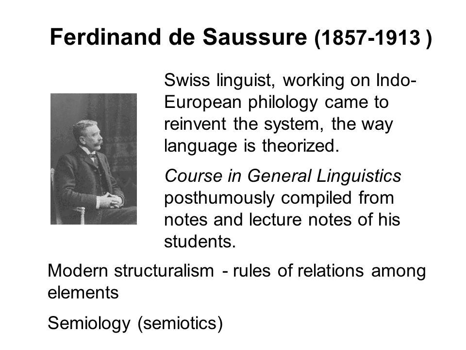 Ferdinand de Saussure (1857-1913 ) Swiss linguist, working on Indo- European philology came to reinvent the system, the way language is theorized.