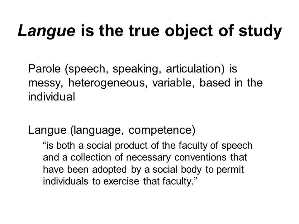 Langue is the true object of study Parole (speech, speaking, articulation) is messy, heterogeneous, variable, based in the individual Langue (language, competence) is both a social product of the faculty of speech and a collection of necessary conventions that have been adopted by a social body to permit individuals to exercise that faculty.