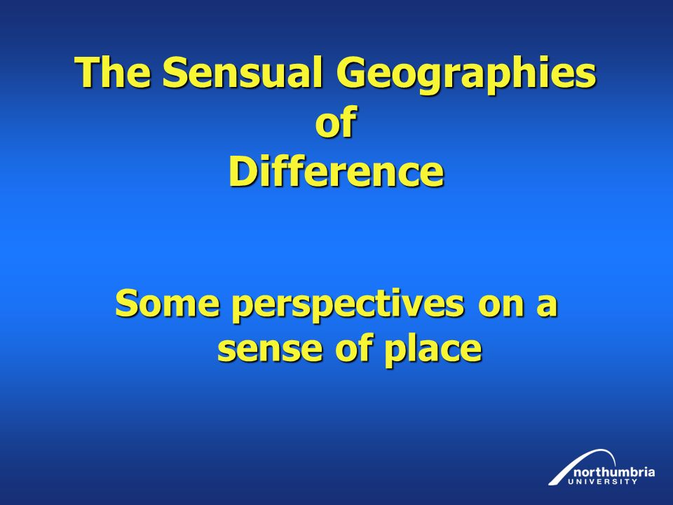 The Sensual Geographies of Difference Some perspectives on a sense of place