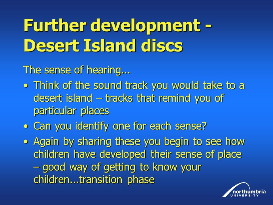 Further development - Desert Island discs The sense of hearing... Think of the sound track you would take to a desert island – tracks that remind you