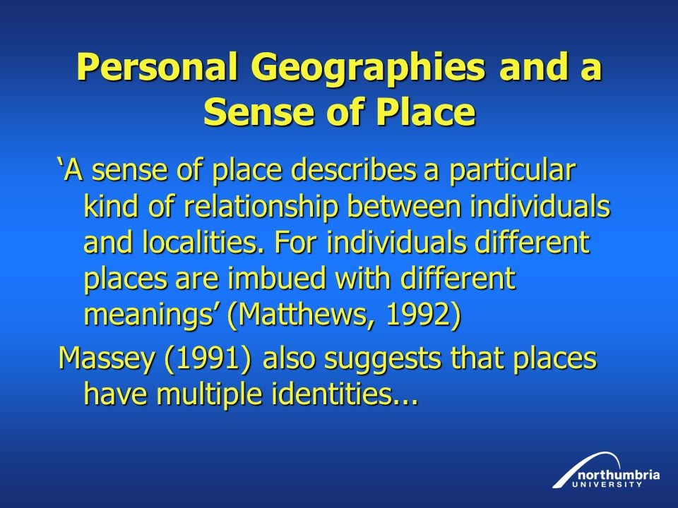 Personal Geographies and a Sense of Place A sense of place describes a particular kind of relationship between individuals and localities.