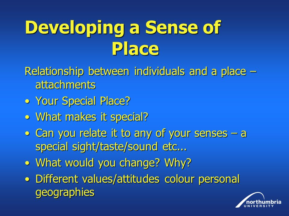 Developing a Sense of Place Relationship between individuals and a place – attachments Your Special Place?Your Special Place? What makes it special?Wh