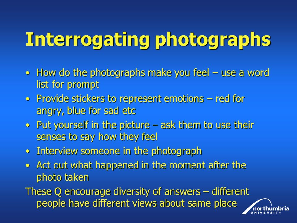 Interrogating photographs How do the photographs make you feel – use a word list for promptHow do the photographs make you feel – use a word list for prompt Provide stickers to represent emotions – red for angry, blue for sad etcProvide stickers to represent emotions – red for angry, blue for sad etc Put yourself in the picture – ask them to use their senses to say how they feelPut yourself in the picture – ask them to use their senses to say how they feel Interview someone in the photographInterview someone in the photograph Act out what happened in the moment after the photo takenAct out what happened in the moment after the photo taken These Q encourage diversity of answers – different people have different views about same place
