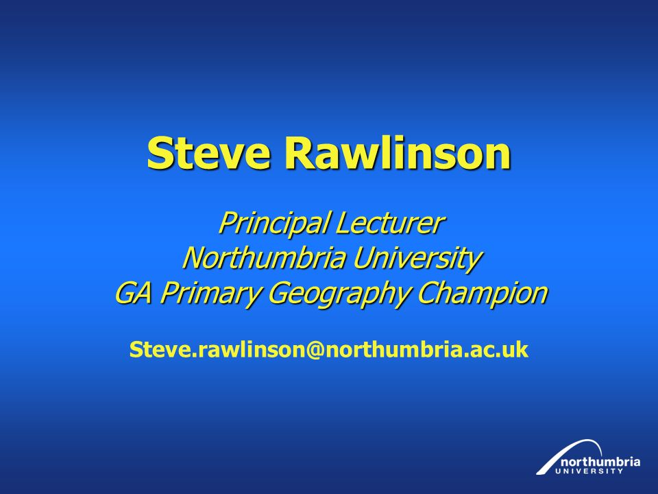 Steve Rawlinson Principal Lecturer Northumbria University GA Primary Geography Champion Steve Rawlinson Principal Lecturer Northumbria University GA P