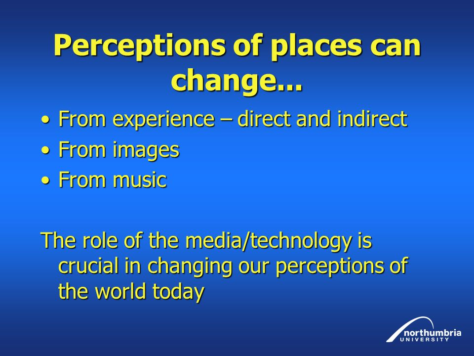 Perceptions of places can change... From experience – direct and indirectFrom experience – direct and indirect From imagesFrom images From musicFrom m