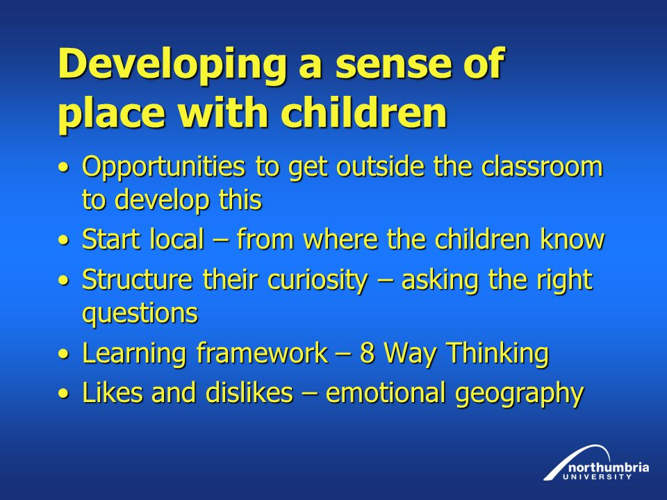 Developing a sense of place with children Opportunities to get outside the classroom to develop thisOpportunities to get outside the classroom to develop this Start local – from where the children knowStart local – from where the children know Structure their curiosity – asking the right questionsStructure their curiosity – asking the right questions Learning framework – 8 Way ThinkingLearning framework – 8 Way Thinking Likes and dislikes – emotional geographyLikes and dislikes – emotional geography