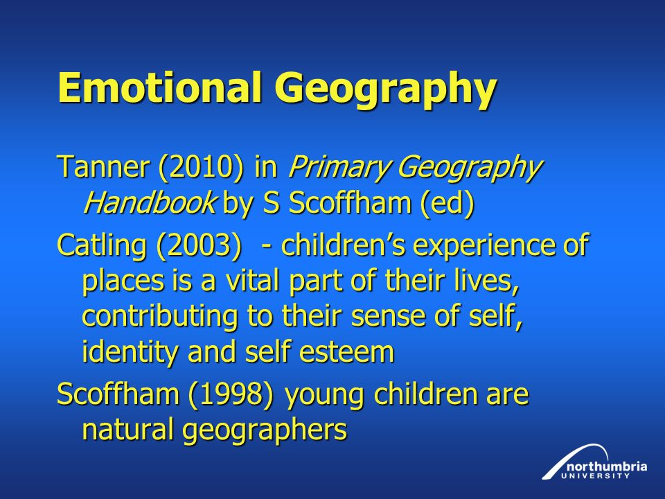 Emotional Geography Tanner (2010) in Primary Geography Handbook by S Scoffham (ed) Catling (2003) - childrens experience of places is a vital part of