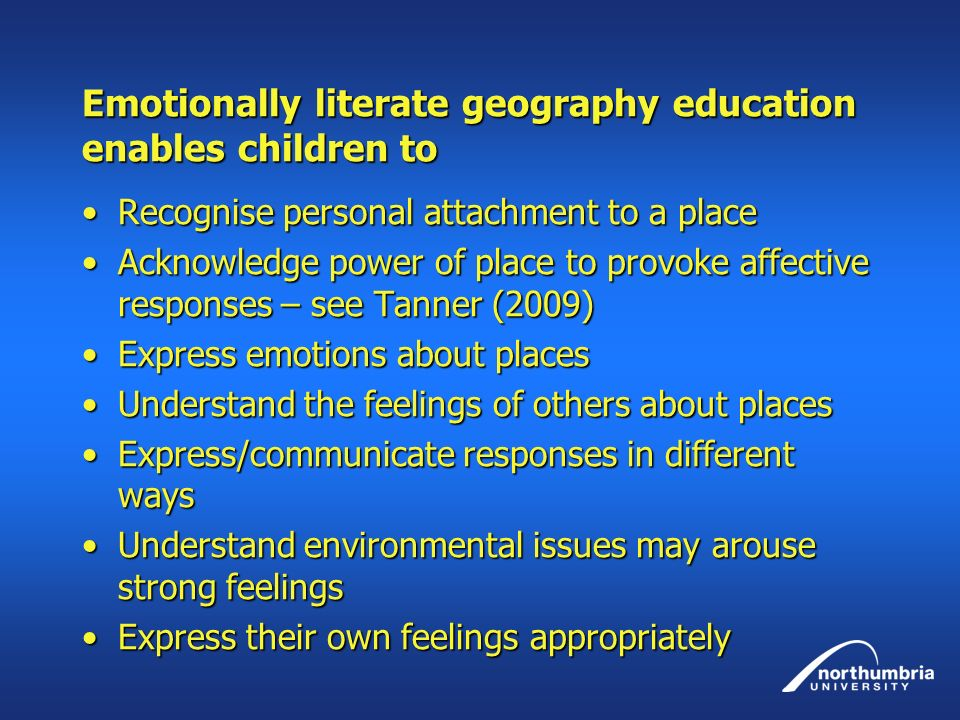 Emotionally literate geography education enables children to Recognise personal attachment to a placeRecognise personal attachment to a place Acknowledge power of place to provoke affective responses – see Tanner (2009)Acknowledge power of place to provoke affective responses – see Tanner (2009) Express emotions about placesExpress emotions about places Understand the feelings of others about placesUnderstand the feelings of others about places Express/communicate responses in different waysExpress/communicate responses in different ways Understand environmental issues may arouse strong feelingsUnderstand environmental issues may arouse strong feelings Express their own feelings appropriatelyExpress their own feelings appropriately