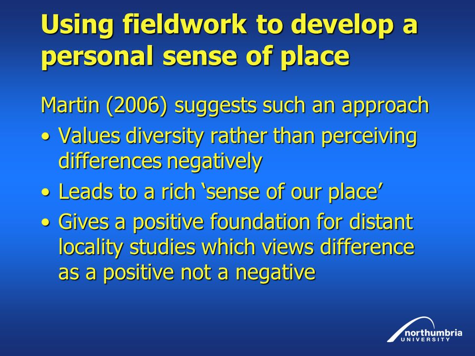 Using fieldwork to develop a personal sense of place Martin (2006) suggests such an approach Values diversity rather than perceiving differences negativelyValues diversity rather than perceiving differences negatively Leads to a rich sense of our placeLeads to a rich sense of our place Gives a positive foundation for distant locality studies which views difference as a positive not a negativeGives a positive foundation for distant locality studies which views difference as a positive not a negative