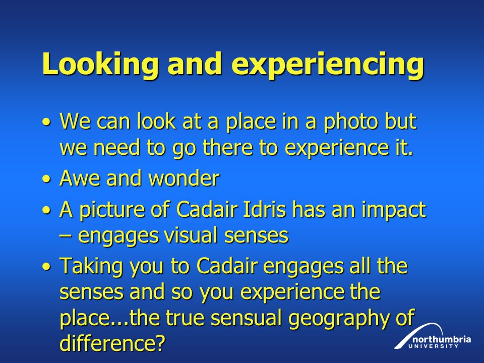 Looking and experiencing We can look at a place in a photo but we need to go there to experience it.We can look at a place in a photo but we need to go there to experience it.