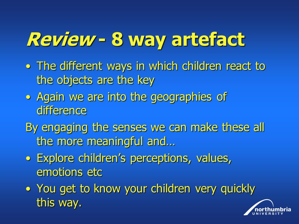 Review - 8 way artefact The different ways in which children react to the objects are the keyThe different ways in which children react to the objects are the key Again we are into the geographies of differenceAgain we are into the geographies of difference By engaging the senses we can make these all the more meaningful and… Explore childrens perceptions, values, emotions etcExplore childrens perceptions, values, emotions etc You get to know your children very quickly this way.You get to know your children very quickly this way.