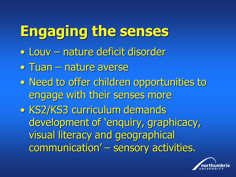 Engaging the senses Louv – nature deficit disorderLouv – nature deficit disorder Tuan – nature averseTuan – nature averse Need to offer children oppor