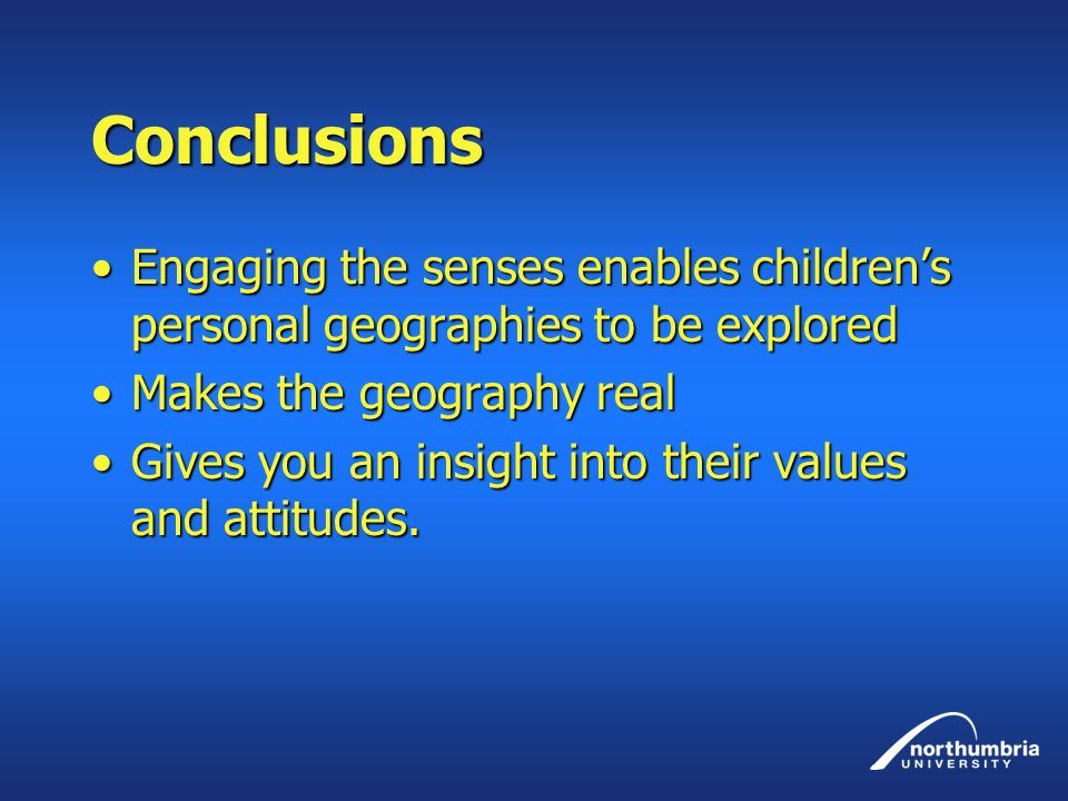 Conclusions Engaging the senses enables childrens personal geographies to be exploredEngaging the senses enables childrens personal geographies to be